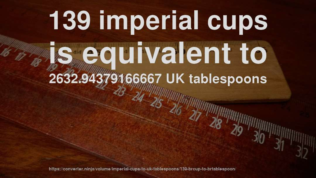 139 imperial cups is equivalent to 2632.94379166667 UK tablespoons