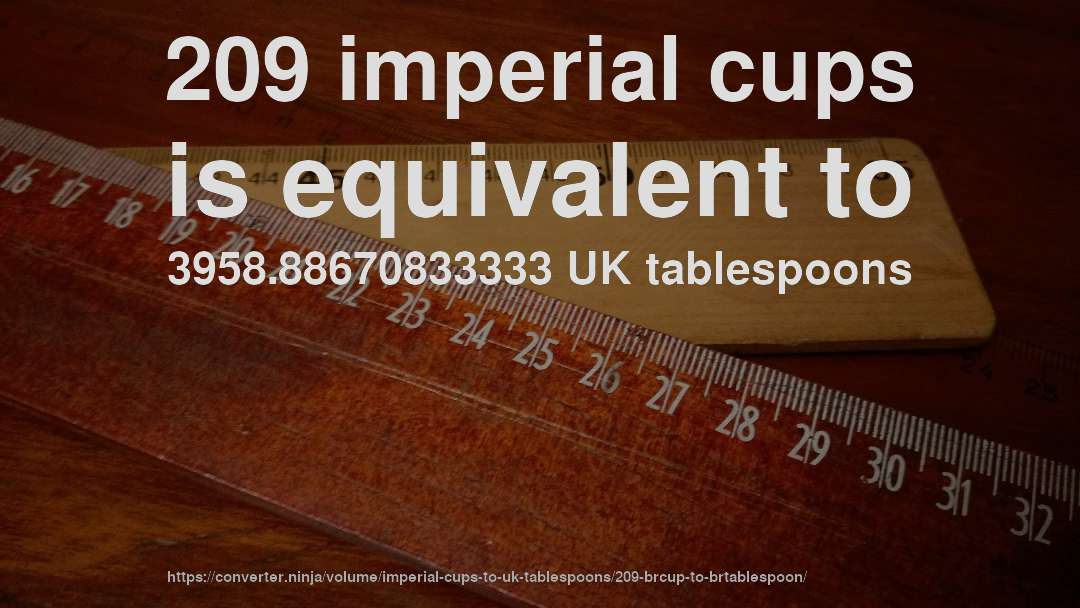 209 imperial cups is equivalent to 3958.88670833333 UK tablespoons