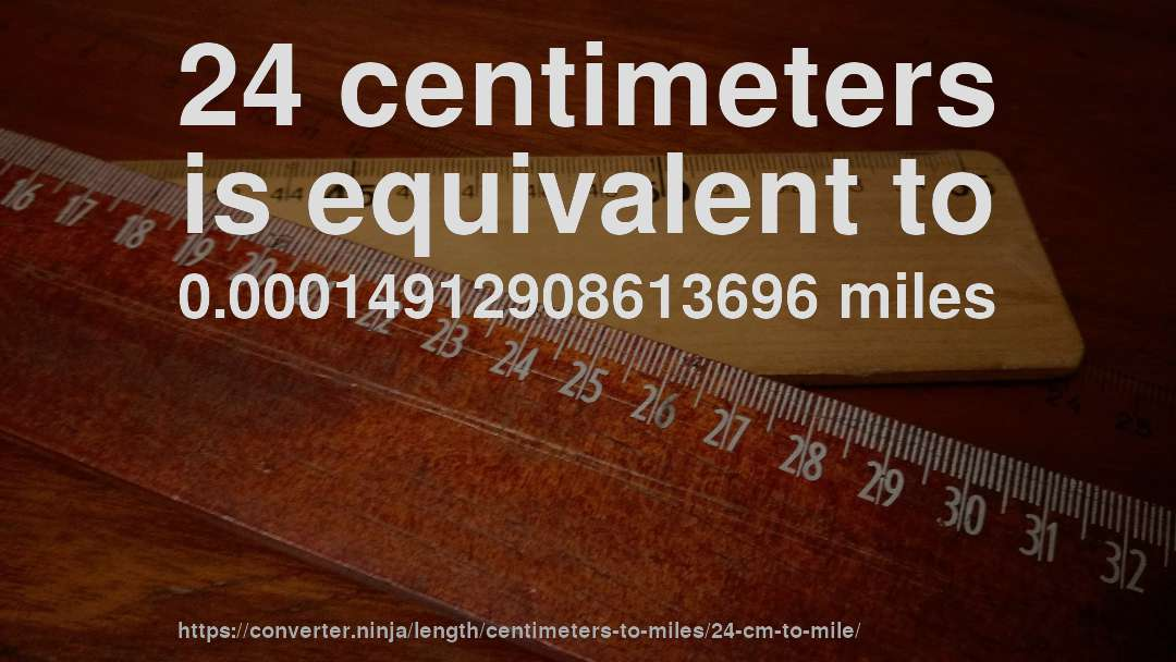 24 centimeters is equivalent to 0.00014912908613696 miles