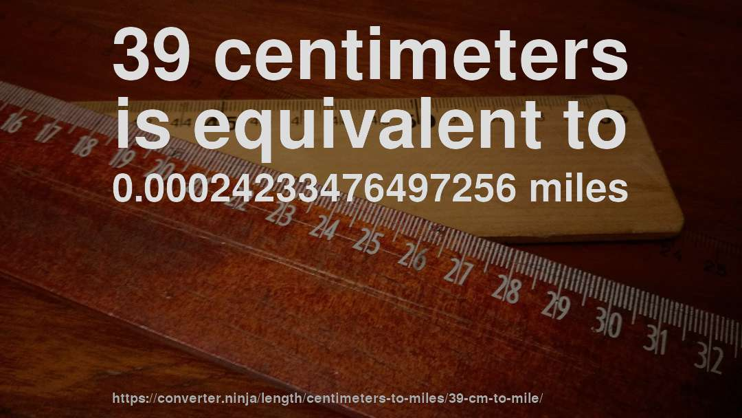 39 centimeters is equivalent to 0.00024233476497256 miles