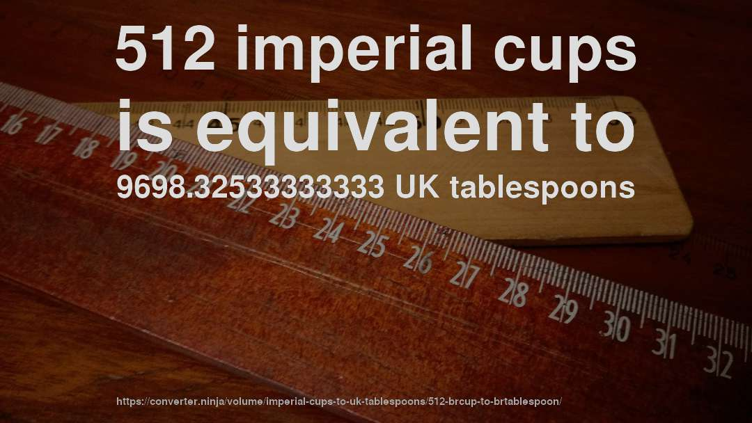 512 imperial cups is equivalent to 9698.32533333333 UK tablespoons