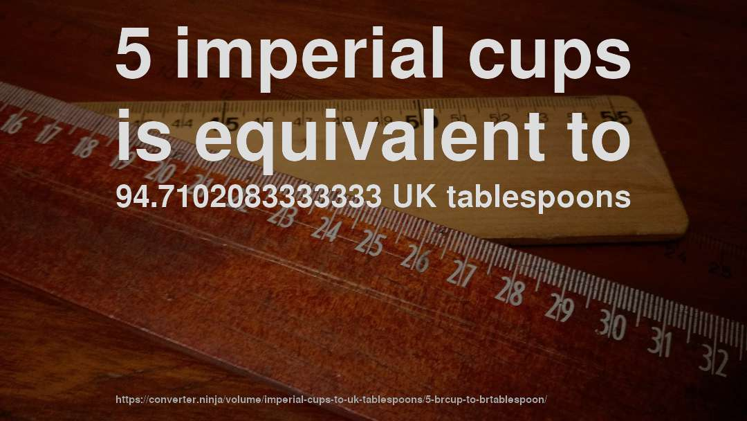 5 imperial cups is equivalent to 94.7102083333333 UK tablespoons
