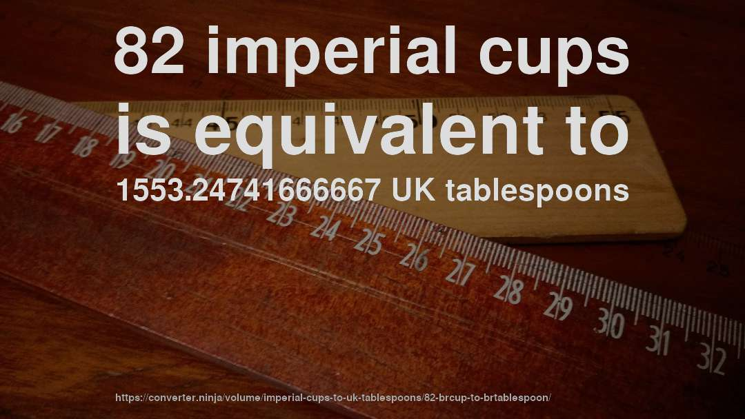82 imperial cups is equivalent to 1553.24741666667 UK tablespoons
