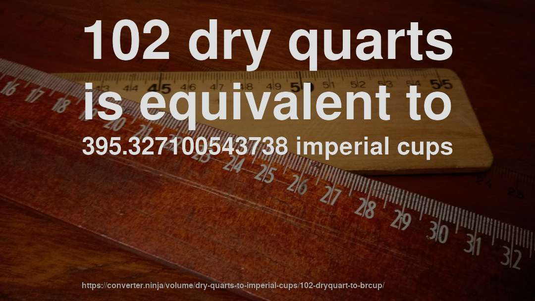 102 dry quarts is equivalent to 395.327100543738 imperial cups