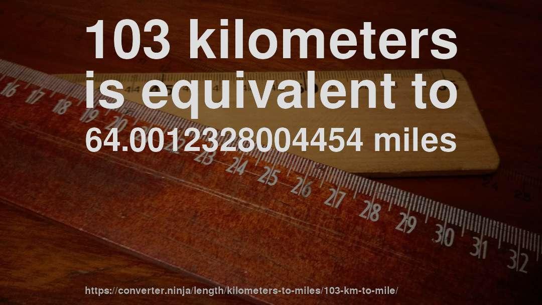 103 Kilometers Is Equivalent To 640012328004454 Miles