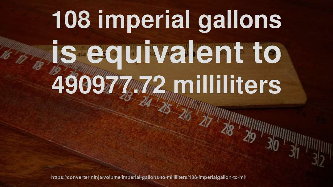 108 imperial gallons is equivalent to 490977.72 milliliters