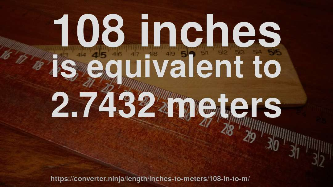 108 inches is equivalent to 2.7432 meters