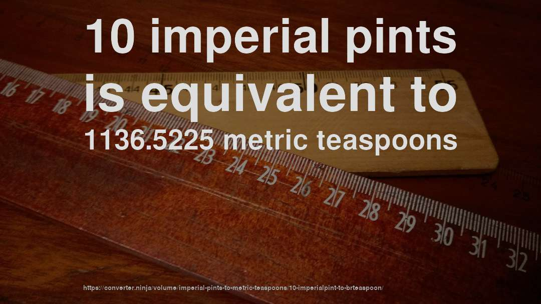 10 imperial pints is equivalent to 1136.5225 metric teaspoons