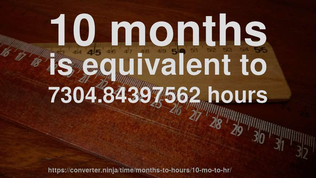 10 months is equivalent to 7304.84397562 hours