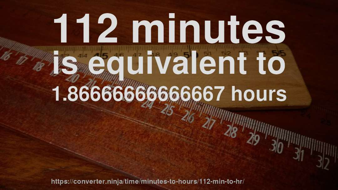 112 minutes is equivalent to 1.86666666666667 hours