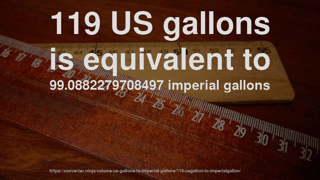 119 Us Gallons Is Equivalent To 99 0882279708497 Imperial