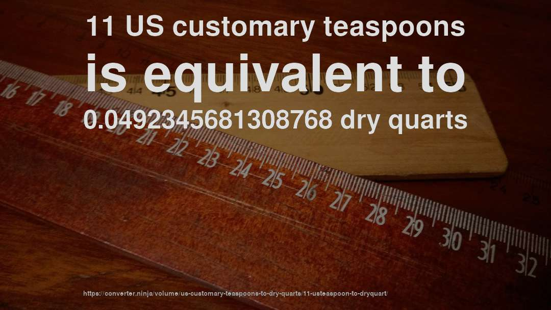 11 US customary teaspoons is equivalent to 0.0492345681308768 dry quarts