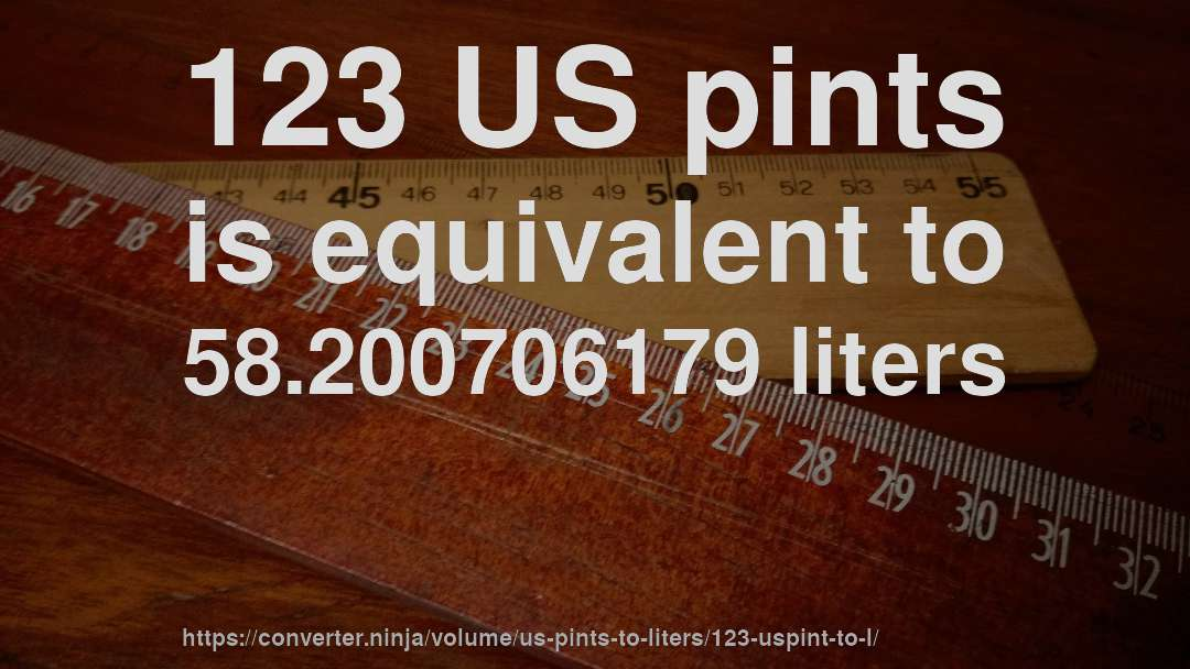 123 US pints is equivalent to 58.200706179 liters