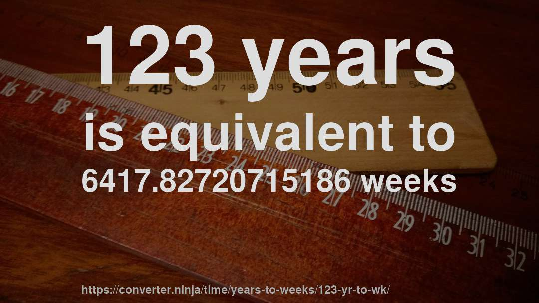 123 years is equivalent to 6417.82720715186 weeks