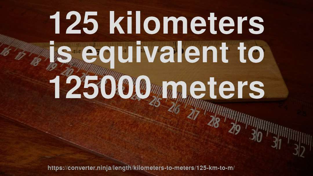 125 kilometers is equivalent to 125000 meters