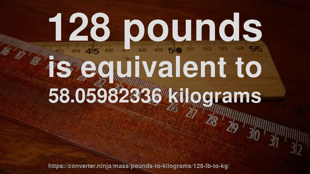 128 Pounds Is Equivalent To 58 05982336 Kilograms