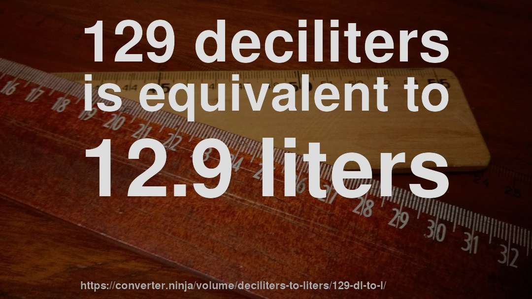 129 deciliters is equivalent to 12.9 liters