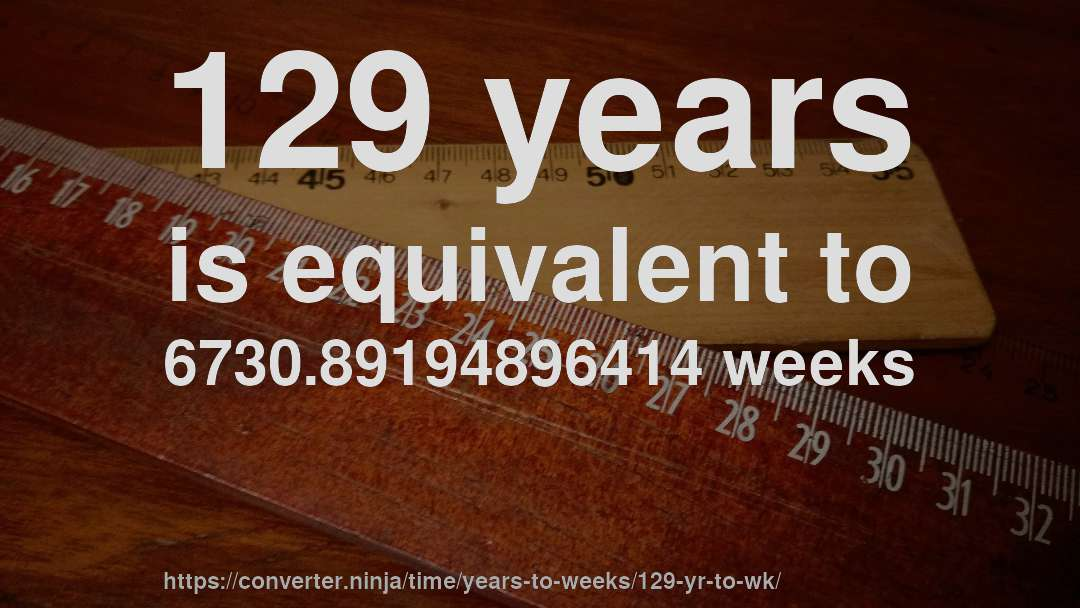 129 years is equivalent to 6730.89194896414 weeks