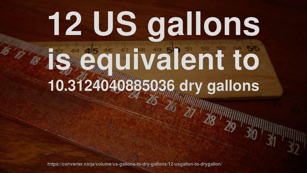 12 US gallons is equivalent to 10.3124040885036 dry gallons