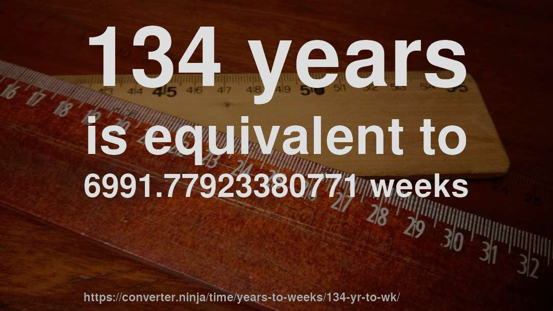 134 years is equivalent to 6991.77923380771 weeks