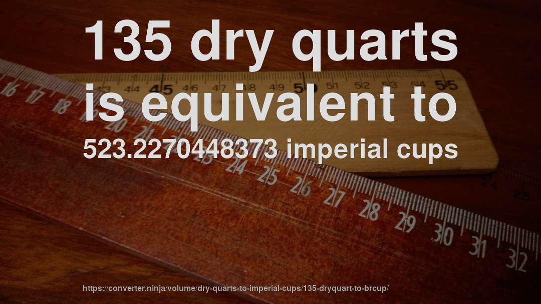 135 dry quarts is equivalent to 523.2270448373 imperial cups