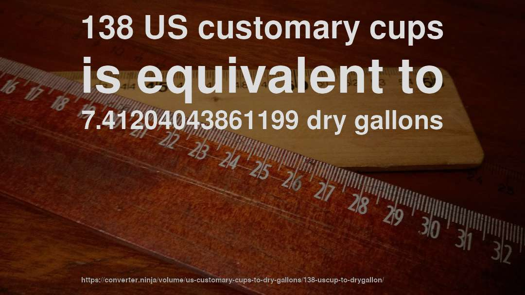 138 US customary cups is equivalent to 7.41204043861199 dry gallons