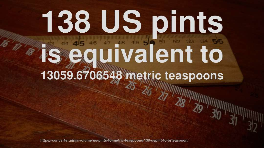 138 US pints is equivalent to 13059.6706548 metric teaspoons