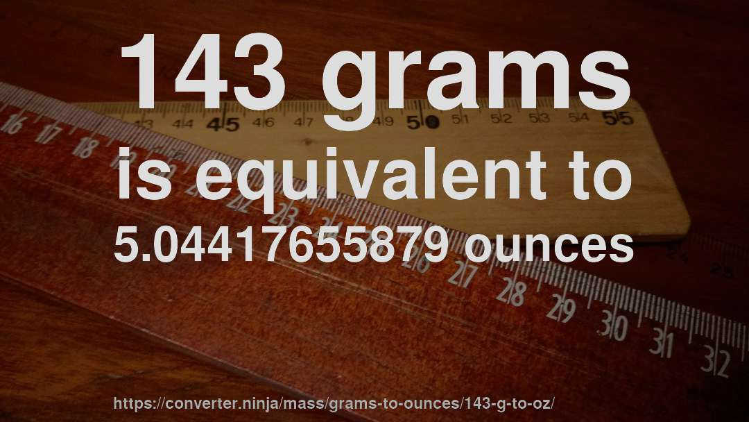 143 grams is equivalent to 5.04417655879 ounces