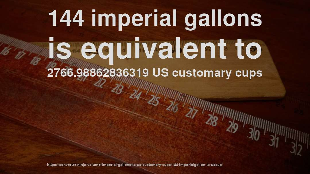 144 imperial gallons is equivalent to 2766.98862836319 US customary cups