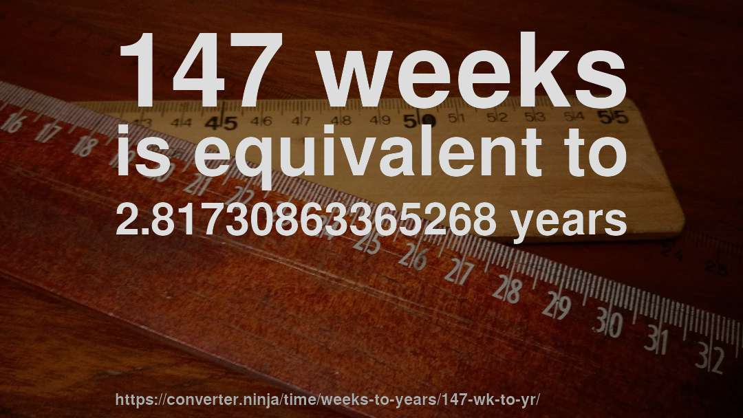 147 weeks is equivalent to 2.81730863365268 years