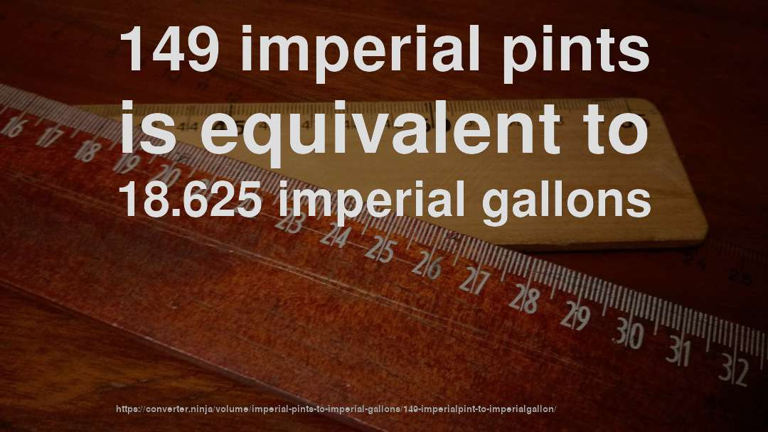 149 imperial pints is equivalent to 18.625 imperial gallons