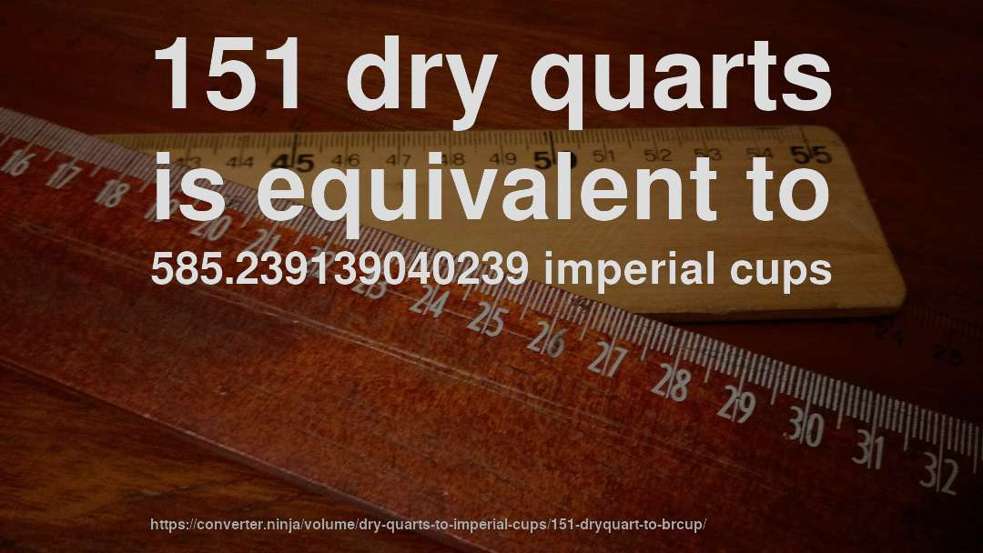 151 dry quarts is equivalent to 585.239139040239 imperial cups