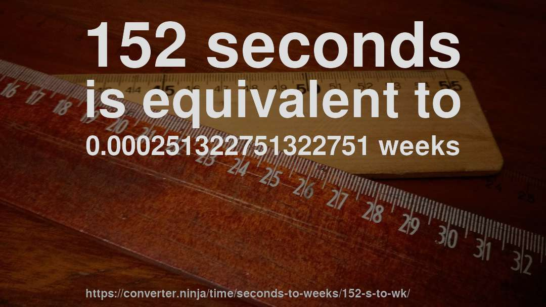 152 seconds is equivalent to 0.000251322751322751 weeks