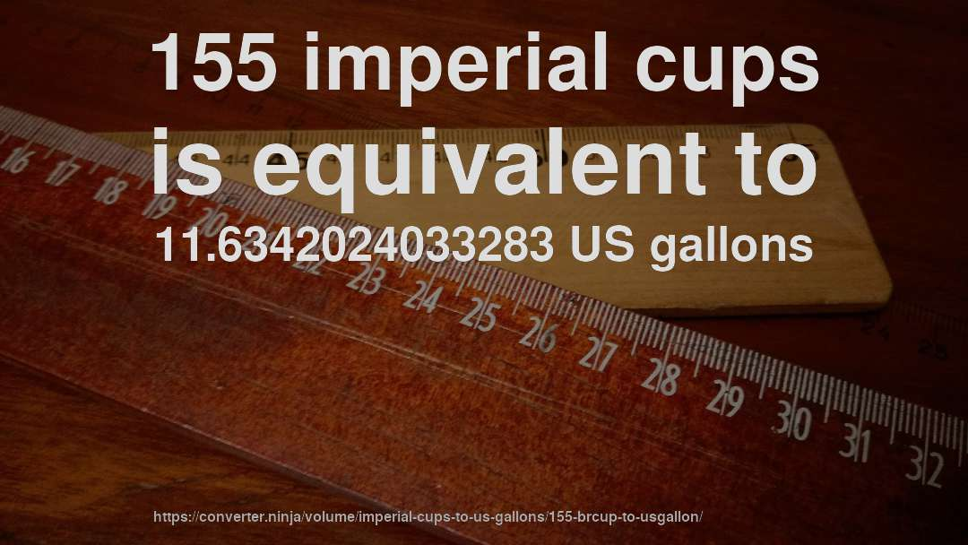 155 imperial cups is equivalent to 11.6342024033283 US gallons