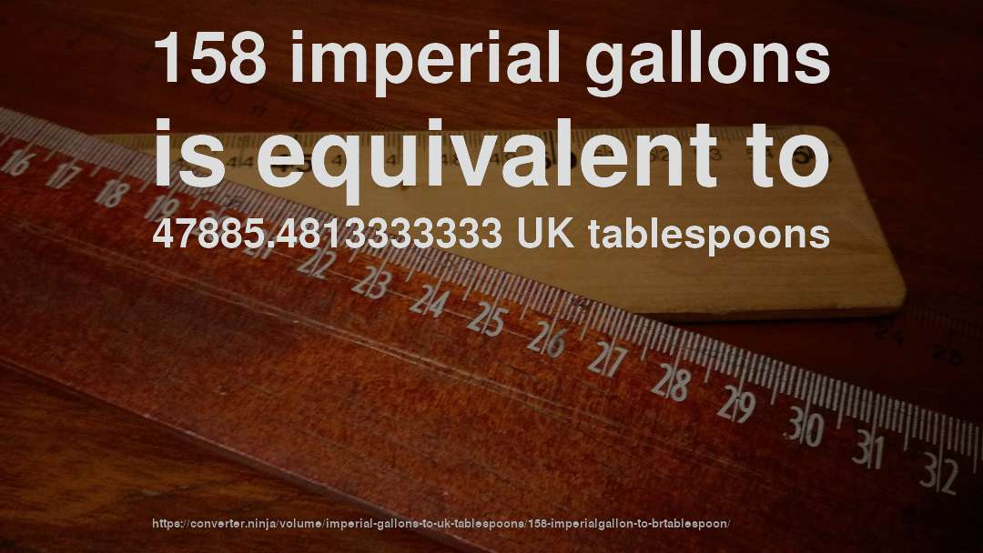 158 imperial gallons is equivalent to 47885.4813333333 UK tablespoons