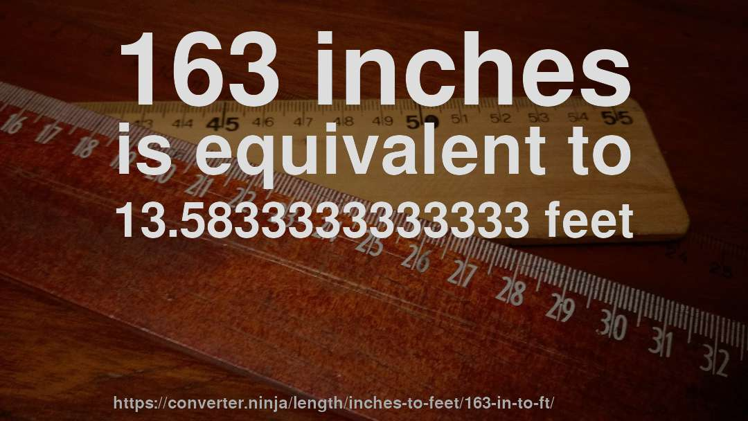163 inches is equivalent to 13.5833333333333 feet
