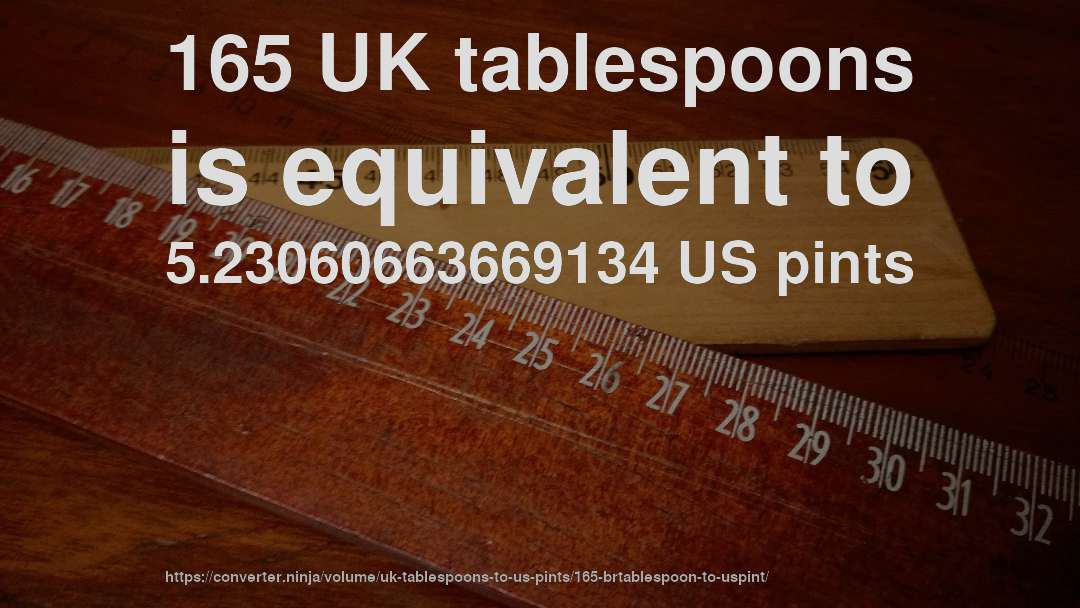 165 UK tablespoons is equivalent to 5.23060663669134 US pints