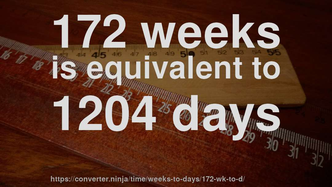 172 weeks is equivalent to 1204 days