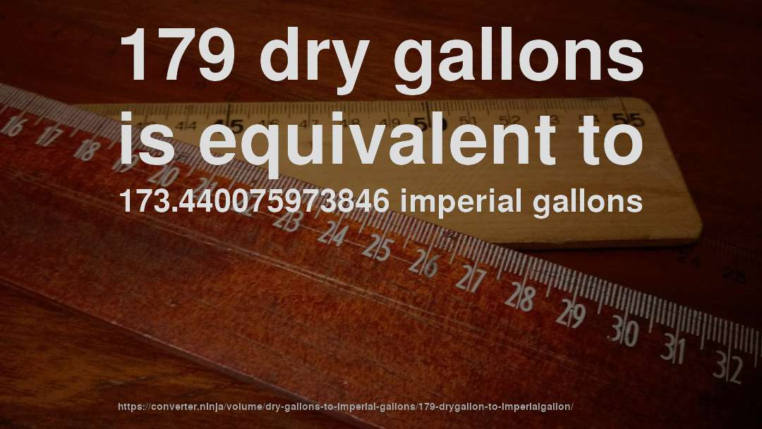 179 dry gallons is equivalent to 173.440075973846 imperial gallons