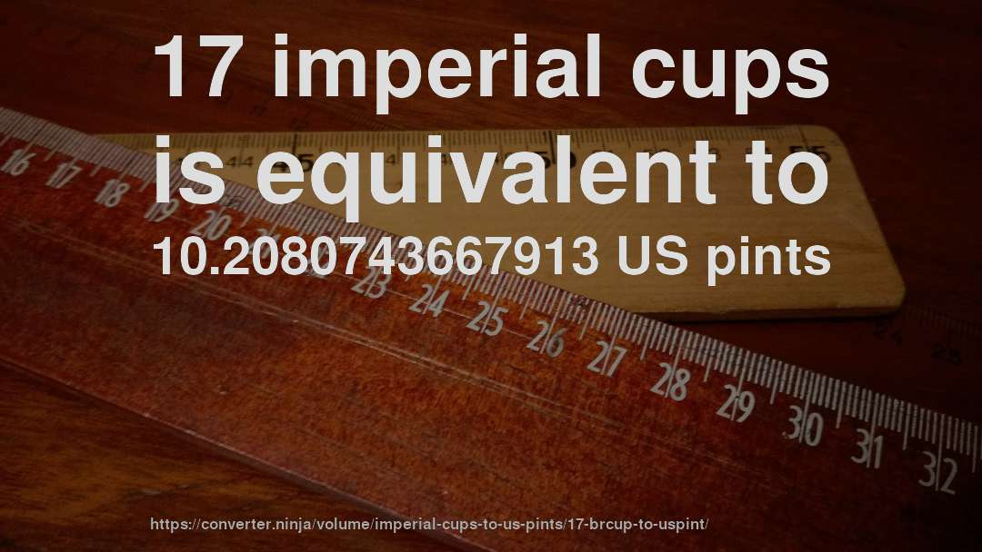 17 imperial cups is equivalent to 10.2080743667913 US pints