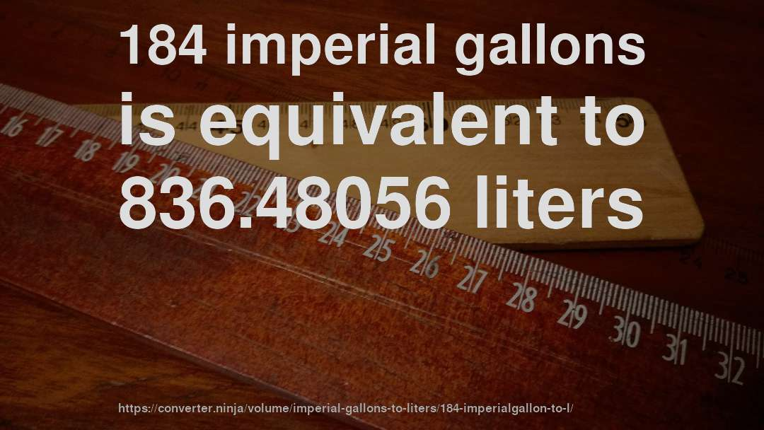 184 imperial gallons is equivalent to 836.48056 liters