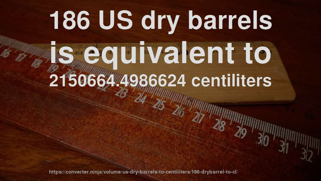 186 US dry barrels is equivalent to 2150664.4986624 centiliters