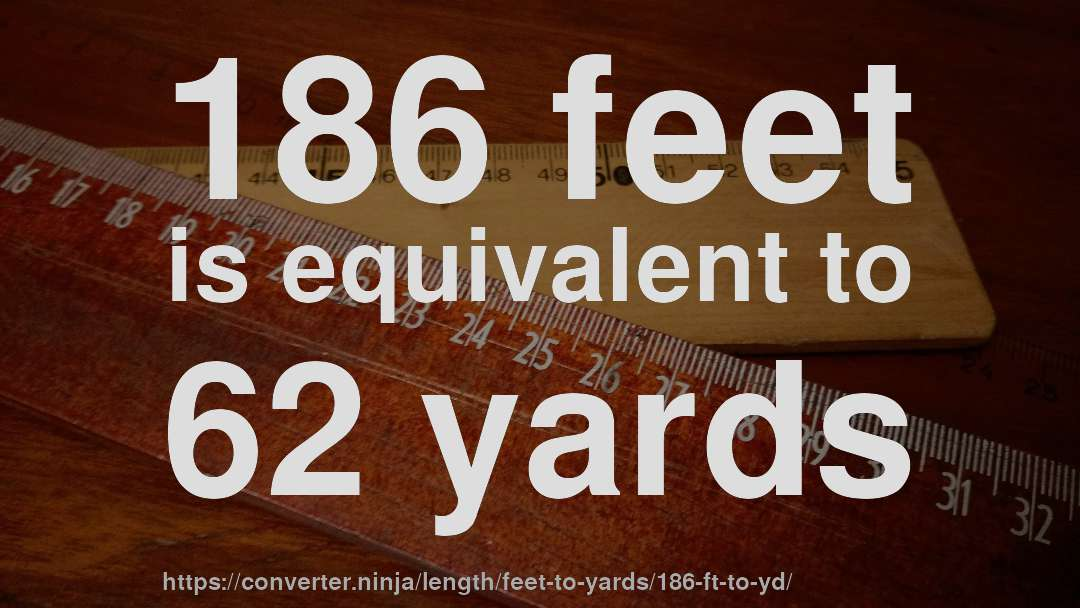 186 feet is equivalent to 62 yards