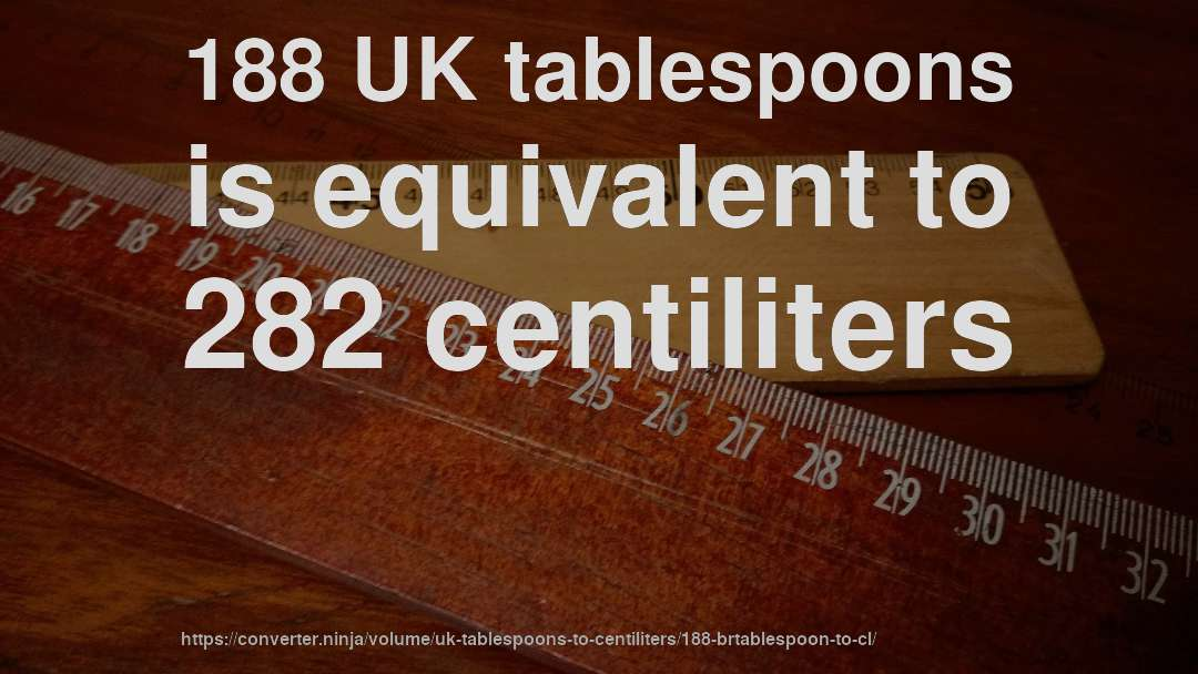188 UK tablespoons is equivalent to 282 centiliters