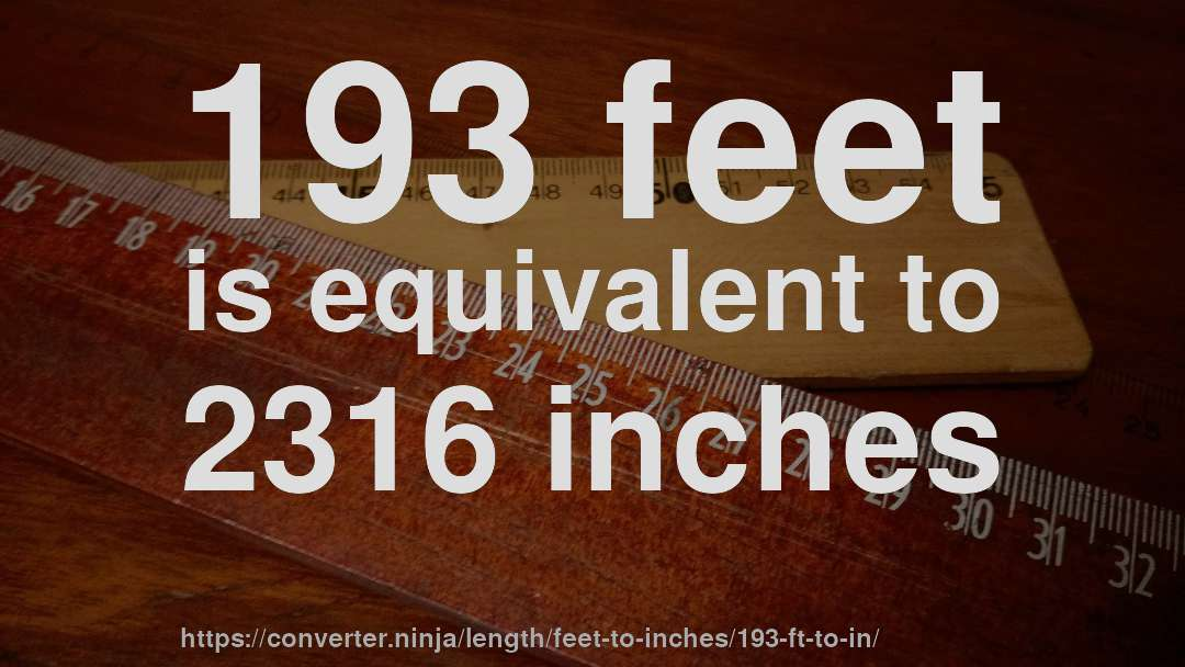 193 feet is equivalent to 2316 inches