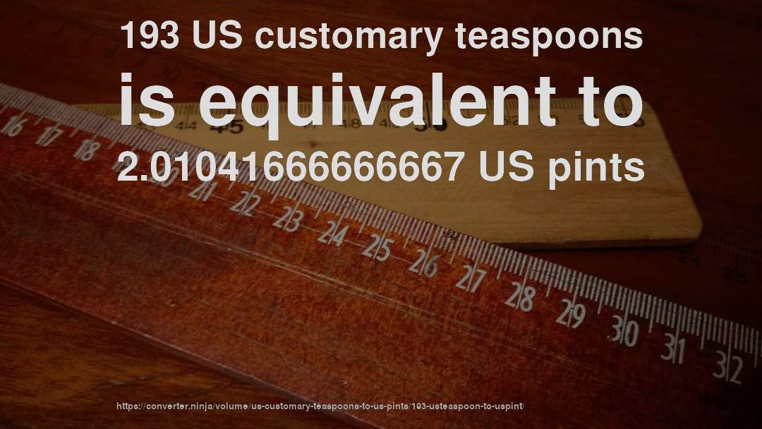 193 US customary teaspoons is equivalent to 2.01041666666667 US pints