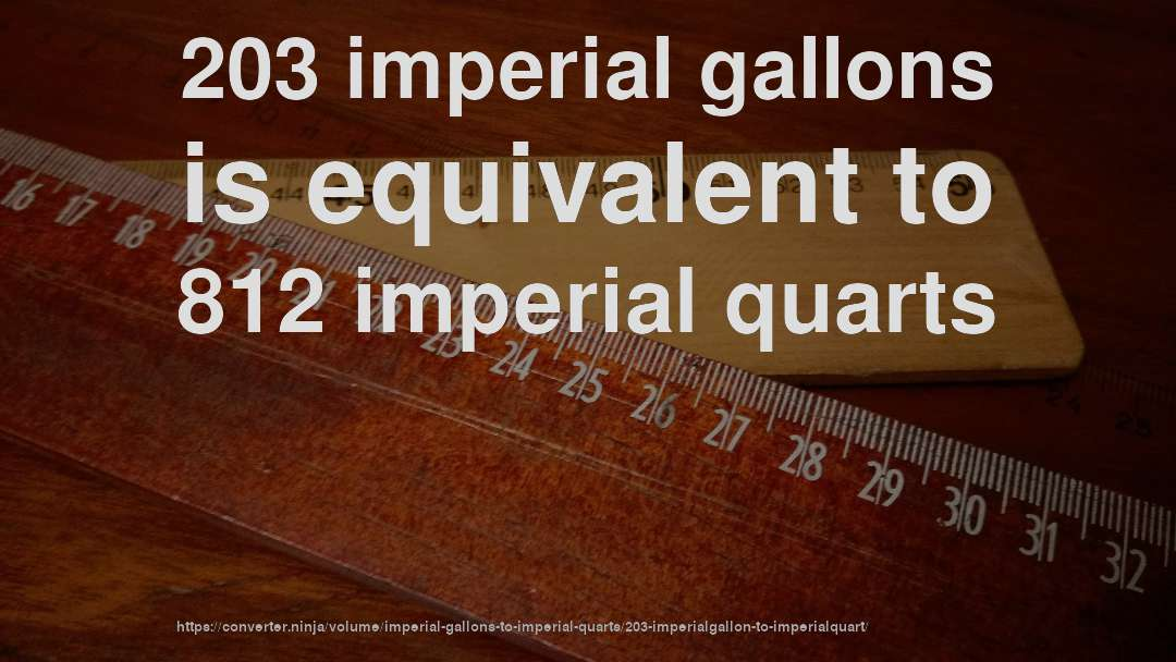203 imperial gallons is equivalent to 812 imperial quarts