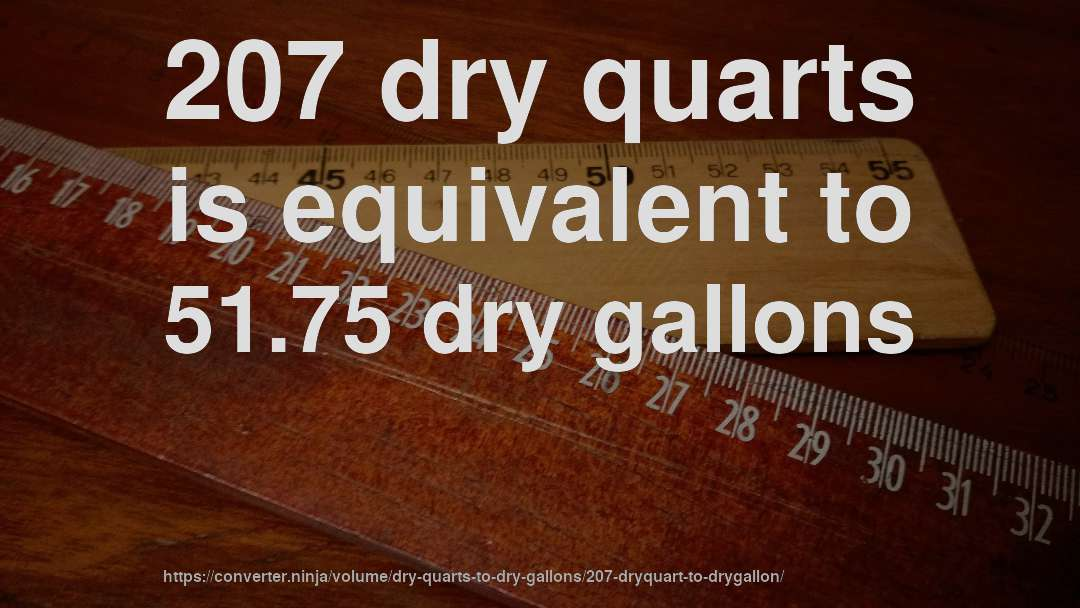 207 dry quarts is equivalent to 51.75 dry gallons
