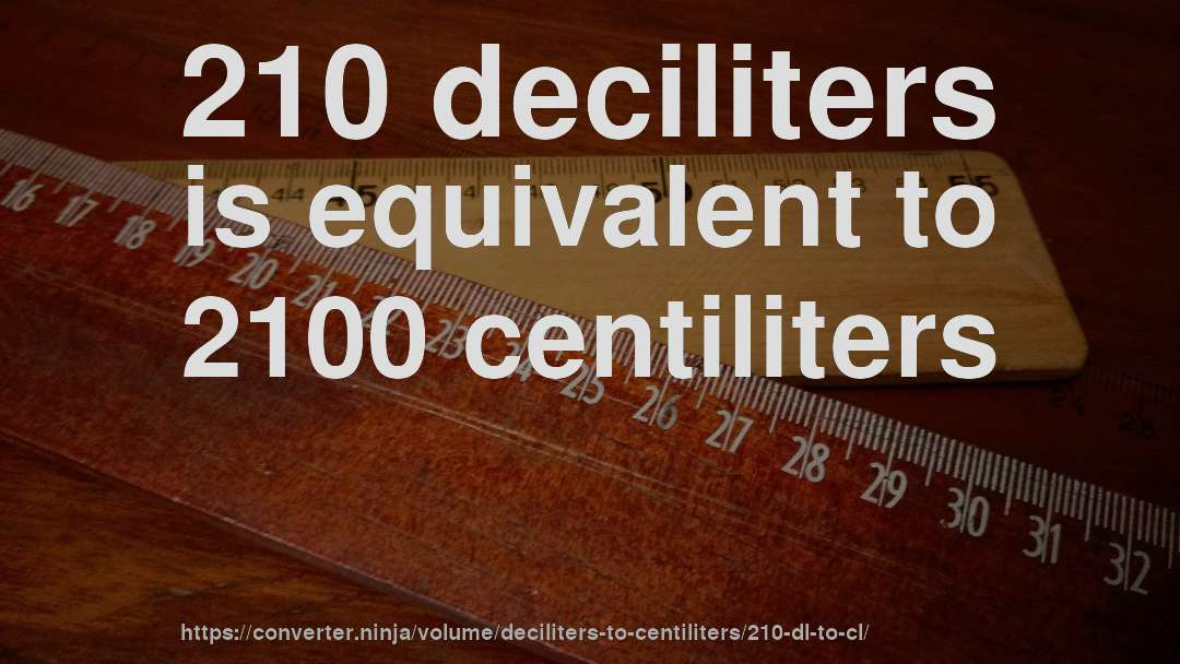 210 deciliters is equivalent to 2100 centiliters