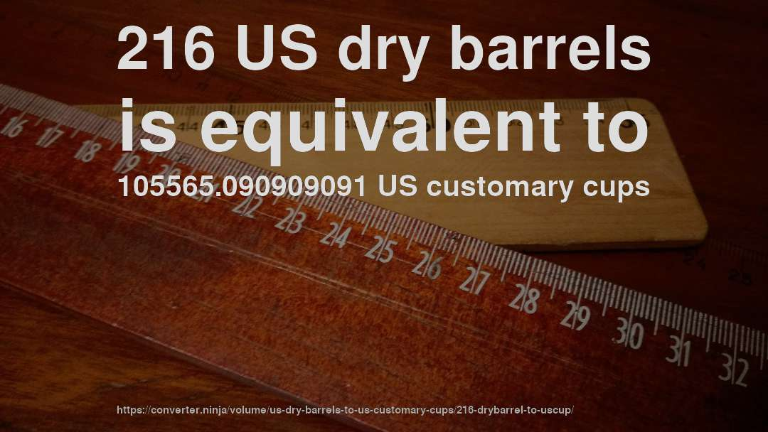 216 US dry barrels is equivalent to 105565.090909091 US customary cups